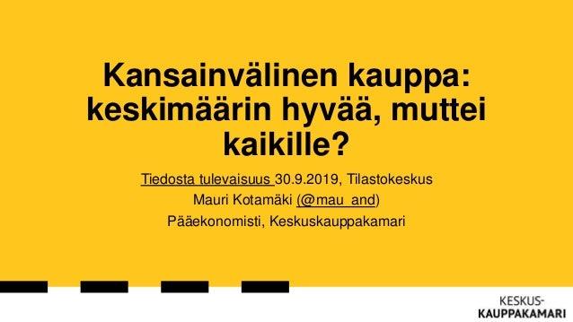 Kansainvälinen kauppa: keskimäärin hyvää, muttei kaikille? Tiedosta tulevaisuus 30.9.2019, Tilastokeskus Mauri Kotamäki (@...