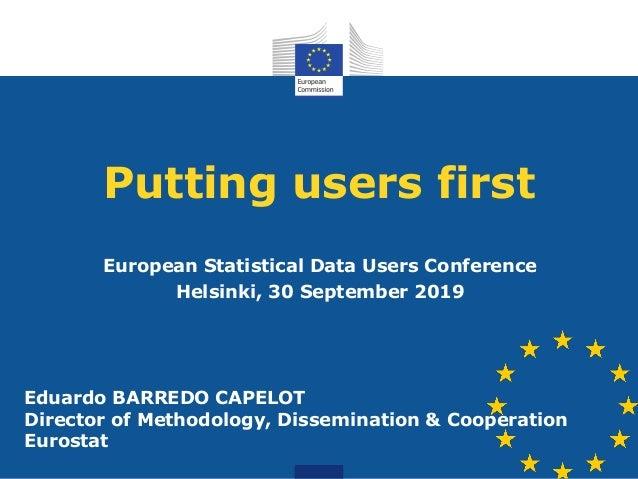 Putting users first European Statistical Data Users Conference Helsinki, 30 September 2019 Eduardo BARREDO CAPELOT Directo...