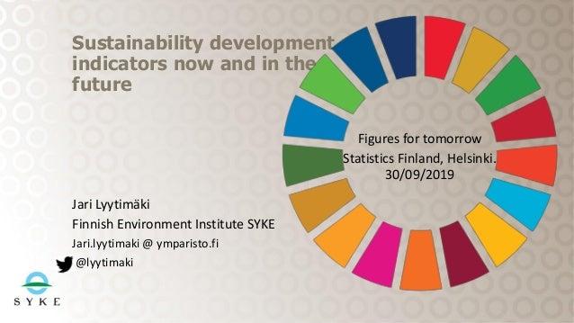 Jari Lyytimäki Finnish Environment Institute SYKE Jari.lyytimaki @ ymparisto.fi @lyytimaki Sustainability development indi...