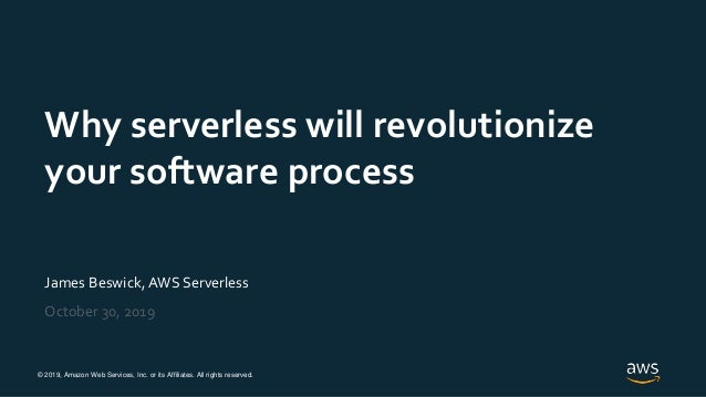 © 2019, Amazon Web Services, Inc. or its Affiliates. All rights reserved. James Beswick, AWS Serverless October 30, 2019 W...