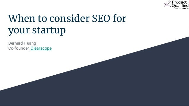When to consider SEO for your startup Bernard Huang Co-founder, Clearscope