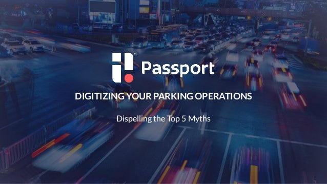 1 DIGITIZING YOUR PARKING OPERATIONS Dispelling the Top 5 Myths