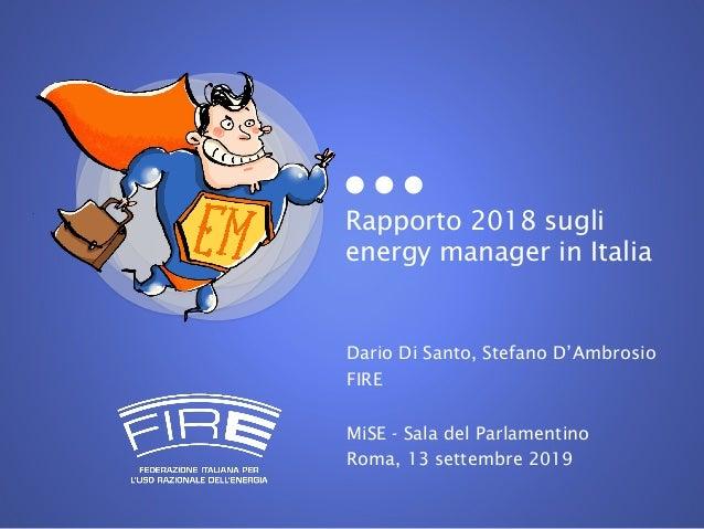 Rapporto 2018 sugli energy manager in Italia Dario Di Santo, Stefano D'Ambrosio FIRE MiSE - Sala del Parlamentino Roma, 13...