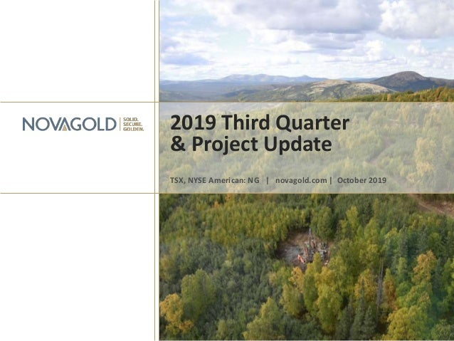 2019 Third Quarter & Project Update TSX, NYSE American: NG | novagold.com | October 2019