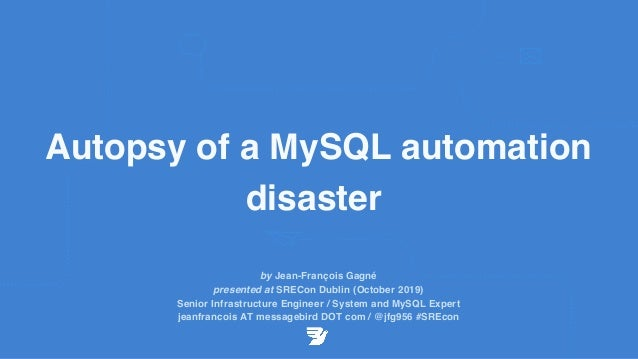 Autopsy of a MySQL automation disaster by Jean-François Gagné presented at SRECon Dublin (October 2019) Senior Infrastruct...