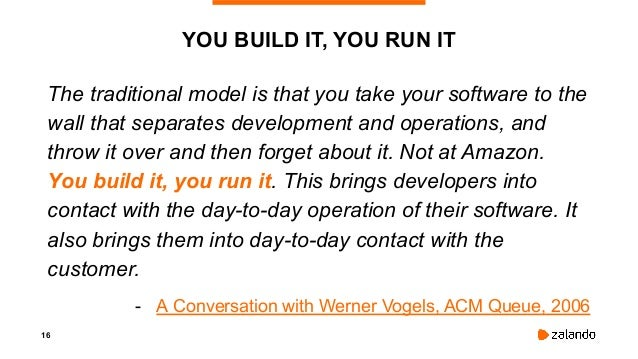 16 YOU BUILD IT, YOU RUN IT The traditional model is that you take your software to the wall that separates development an...