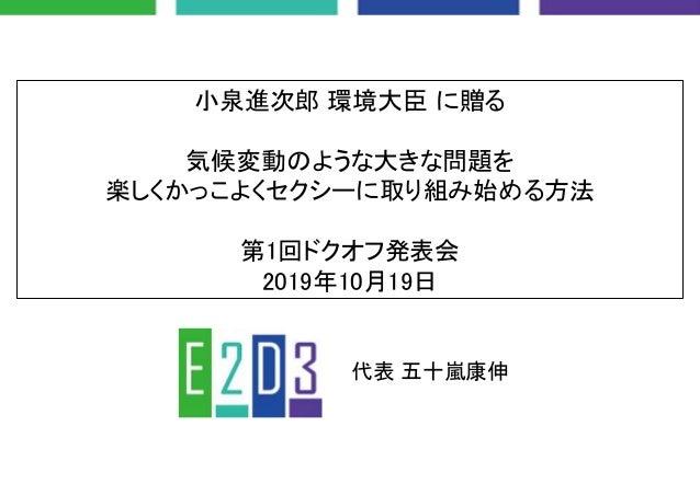 小泉進次郎 環境大臣 に贈る 気候変動のような大きな問題を 楽しくかっこよくセクシーに取り組み始める方法 第1回ドクオフ発表会 2019年10月19日 代表 五十嵐康伸