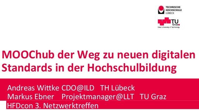 MOOChub der Weg zu neuen digitalen Standards in der Hochschulbildung Andreas Wittke CDO@ILD TH Lübeck Markus Ebner Projekt...