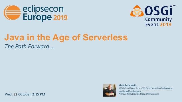 Java in the Age of Serverless The Path Forward … Wed, 23 October, 2:15 PM Matt Rutkowski STSM Cloud Open Tech., CTO Open S...