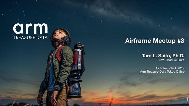 Taro L. Saito, Ph.D. Arm Treasure Data October 23nd, 2019 Arm Treasure Data Tokyo Office Airframe Meetup #3 1