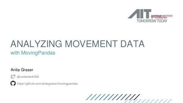 ANALYZING MOVEMENT DATA with MovingPandas Anita Graser @underdarkGIS https://github.com/anitagraser/movingpandas