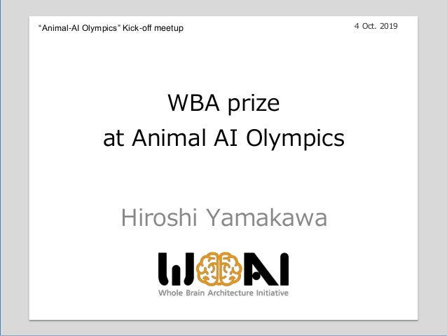"16:00-17:30 Hiroshi Yamakawa WBA prize at Animal AI Olympics 4 Oct. 2019""Animal-AI Olympics"" Kick-off meetup"