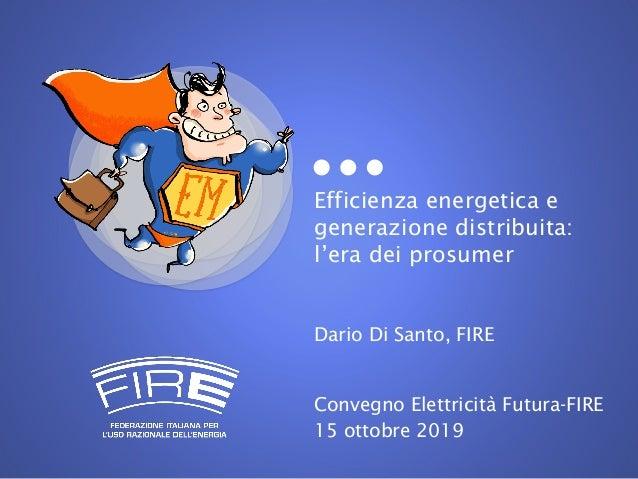 Efficienza energetica e generazione distribuita: l'era dei prosumer Dario Di Santo, FIRE Convegno Elettricità Futura-FIRE ...
