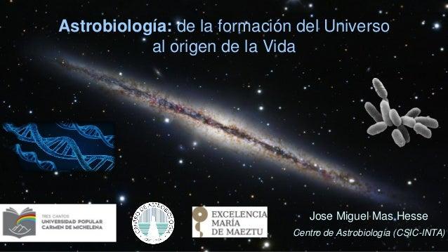 Astrobiología: de la formación del Universo al origen de la Vida Jose Miguel Mas Hesse Centro de Astrobiología (CSIC-INTA)