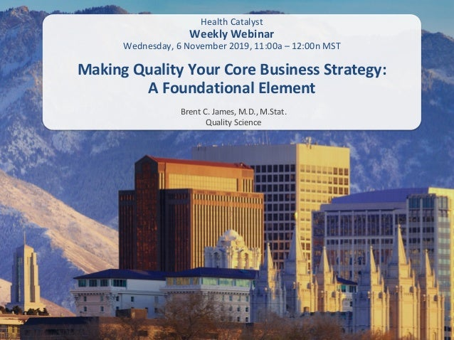 Brent C. James, M.D., M.Stat. Quality Science Making Quality Your Core Business Strategy: A Foundational Element Health Ca...