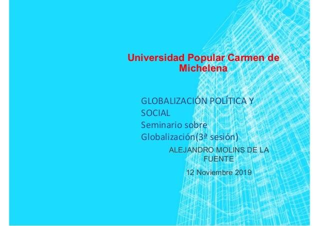 Universidad Popular Carmen de Michelena ALEJANDRO MOLINS DE LA FUENTE 12 Noviembre 2019 GLOBALIZACIÓN POLÍTICA Y SOCIAL Se...