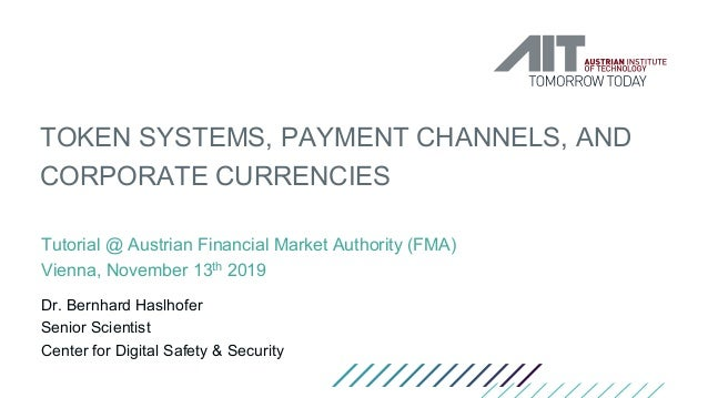 TOKEN SYSTEMS, PAYMENT CHANNELS, AND CORPORATE CURRENCIES Tutorial @ Austrian Financial Market Authority (FMA) Vienna, Nov...