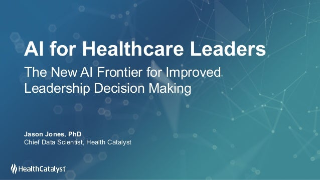 AI for Healthcare Leaders The New AI Frontier for Improved Leadership Decision Making Jason Jones, PhD Chief Data Scientis...