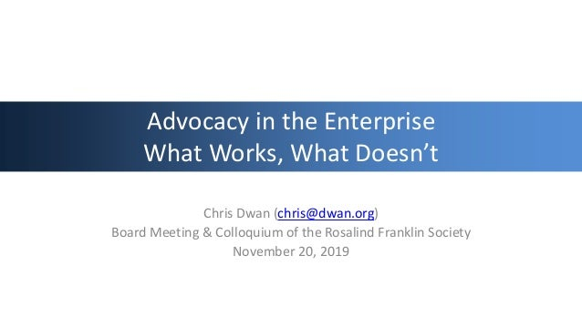 Advocacy in the Enterprise What Works, What Doesn't Chris Dwan (chris@dwan.org) Board Meeting & Colloquium of the Rosalind...