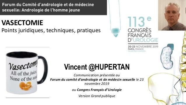 VASECTOMIE Points juridiques, techniques, pratiques Vincent @HUPERTAN Communication présentée au Forum du comité d'androlo...