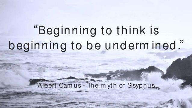 """Beginning to think is beginning to be undermined."" Albert Camus - The myth of Sisyphus ""Beginning to think is beginning t..."