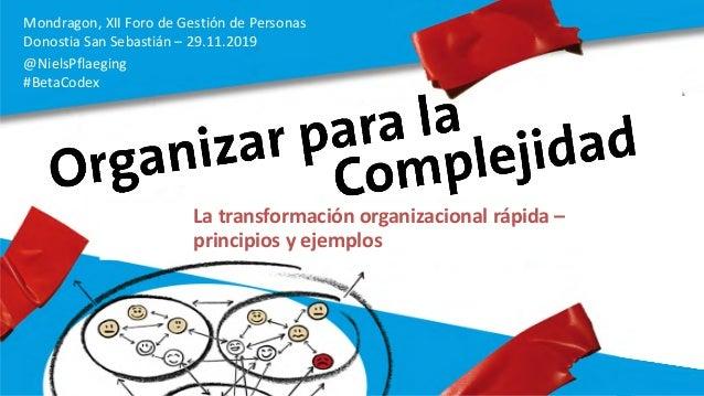 Mondragon, XII Foro de Gestión de Personas Donostia San Sebastián – 29.11.2019 @NielsPflaeging #BetaCodex La transformació...