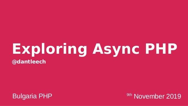 Exploring Async PHP @dantleech Bulgaria PHP 9th November 2019