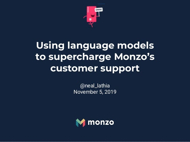 Using language models to supercharge Monzo's customer support @neal_lathia November 5, 2019