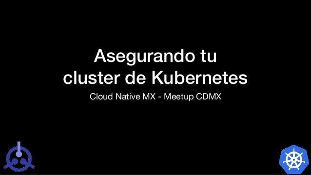 Asegurando tu cluster de Kubernetes Cloud Native MX - Meetup CDMX