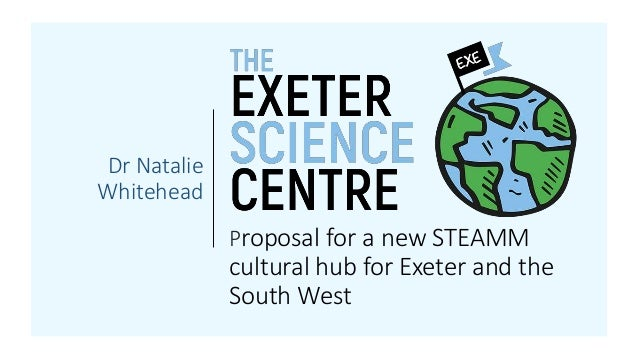 Proposal for a new STEAMM cultural hub for Exeter and the South West Dr Natalie Whitehead