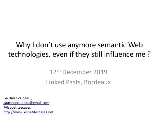 Why I don't use anymore semantic Web technologies, even if they still influence me ? 12th December 2019 Linked Pasts, Bord...
