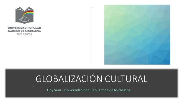 GLOBALIZACIÓN CULTURAL Eloy Sanz - Universidad popular Carmen de Michelena