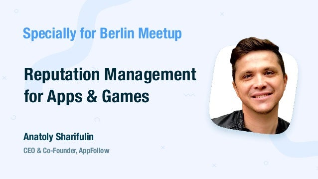 Reputation Management for Apps & Games CEO & Co-Founder, AppFollow Anatoly Sharifulin Specially for Berlin Meetup