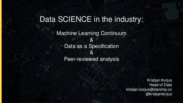 Data SCIENCE in the industry: Machine Learning Continuum & Data as a Specification & Peer-reviewed analysis Kristjan Korju...