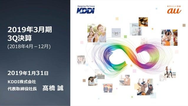 KDDI株式会社 代表取締役社長 髙橋 誠 2019年3月期 3Q決算 (2018年4月-12月) 2019年1月31日