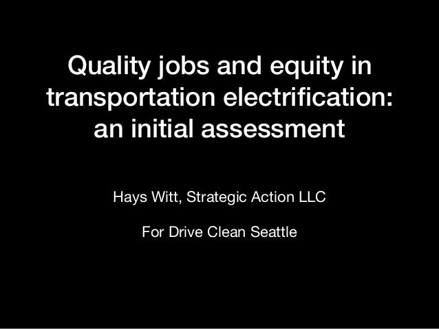 Quality jobs and equity in transportation electrification: an initial assessment Hays Witt, Strategic Action LLC  For Drive...