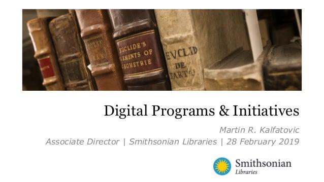 Martin R. Kalfatovic Associate Director | Smithsonian Libraries | 28 February 2019 Digital Programs & Initiatives