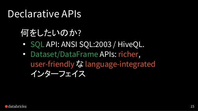 Declarative APIs 何をしたいのか? • SQL API: ANSI SQL:2003 / HiveQL. • Dataset/DataFrame APIs: richer, user-friendly な language-in...