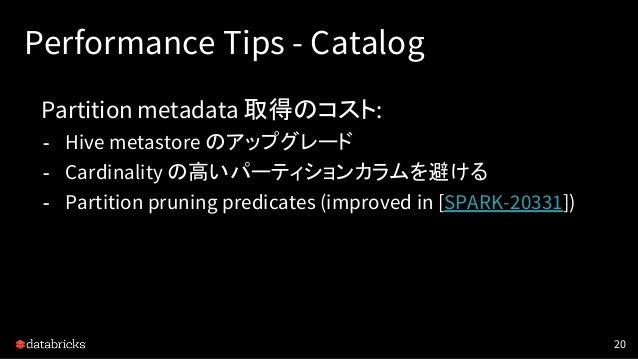 Performance Tips - Catalog Partition metadata 取得のコスト: - Hive metastore のアップグレード - Cardinality の高いパーティションカラムを避ける - Partitio...