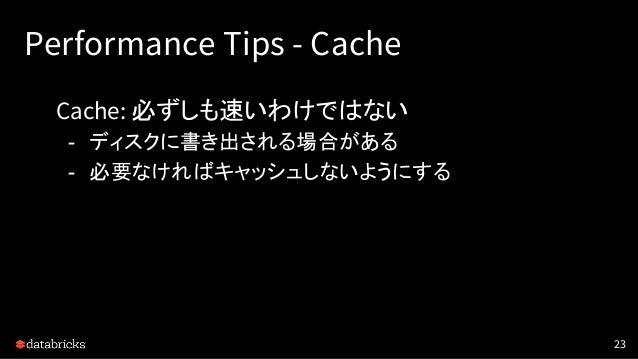 Performance Tips - Cache Cache: 必ずしも速いわけではない - ディスクに書き出される場合がある - 必要なければキャッシュしないようにする 23