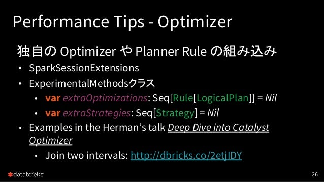 Performance Tips - Optimizer 独自の Optimizer や Planner Rule の組み込み • SparkSessionExtensions • ExperimentalMethodsクラス • var ex...