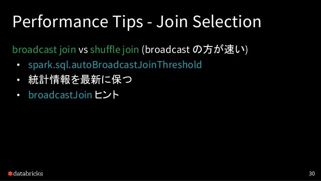 Performance Tips - Join Selection broadcast join vs shuffle join (broadcast の方が速い) • spark.sql.autoBroadcastJoinThreshold ...