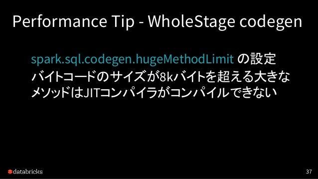 Performance Tip - WholeStage codegen spark.sql.codegen.hugeMethodLimit の設定 バイトコードのサイズが8kバイトを超える大きな メソッドはJITコンパイラがコンパイルできない...
