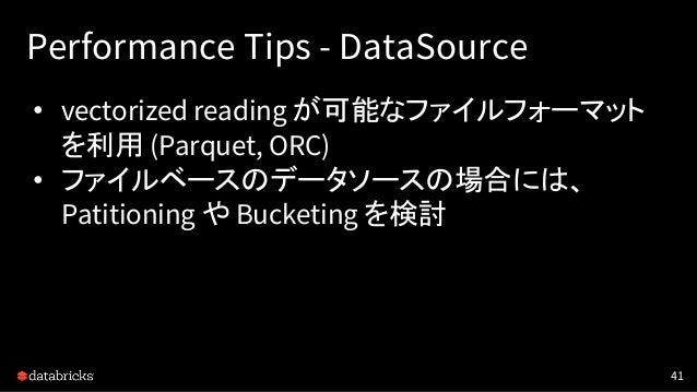 Performance Tips - DataSource • vectorized reading が可能なファイルフォーマット を利用 (Parquet, ORC) • ファイルベースのデータソースの場合には、 Patitioning や ...