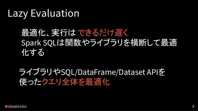 Lazy Evaluation 9 最適化、実行は できるだけ遅く Spark SQLは関数やライブラリを横断して最適 化する ライブラリやSQL/DataFrame/Dataset APIを 使ったクエリ全体を最適化