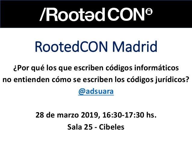 RootedCON Madrid ¿Por qué los que escriben códigos informáticos no entienden cómo se escriben los códigos jurídicos? @adsu...