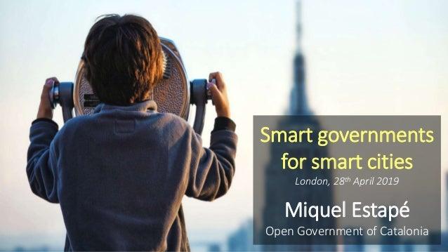 Smart governments for smart cities London, 28th April 2019 Miquel Estapé Open Government of Catalonia
