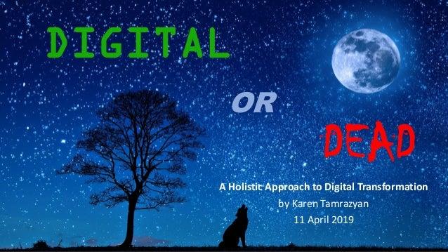 DIGITAL A Holistic Approach to Digital Transformation by Karen Tamrazyan 11 April 2019 OR DEAD