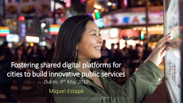 Fostering shared digital platforms for cities to build innovative public services Dublin, 9th May 2019 Miquel Estapé
