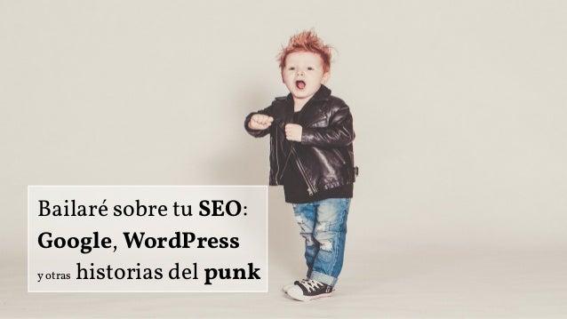 Bailaré sobre tu SEO: Google, WordPress y otras historias del punk